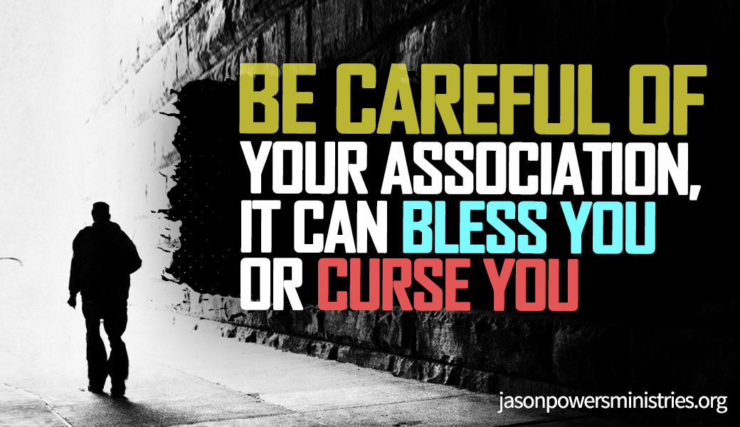 Be careful Of Your Association, It Can Bless You or Curse You