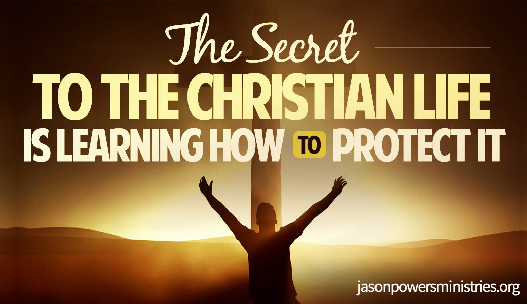 The Secret to The Christian Life Is Learning How To Protect It